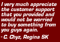 "Testimonial: ""I very much appreciate the customer support that you provided and would not be worried to buy something from you guys again."" - C. Chyz, Regina SK"