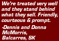 "Testimonial: ""We're treated very well and they stand behind what they sell. Friendly, courteous & prompt."" - Dennis and Donna McMorris, Balcarres, SK"