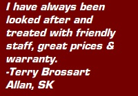 "Testimonial: ""I have always been looked after and treated with friendly staff, great prices & warranty. - Terry Brossart, Allan SK"