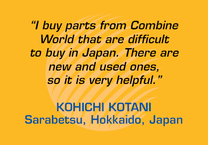 """I buy parts from Combine World that are difficult to buy in Japan. There are new and used ones, so it is very helpful."" - Kohichi Kotani, Sarabetsu, Hokkaido, Japan"