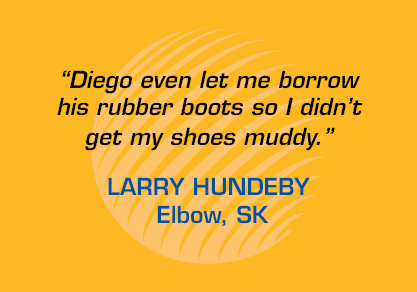 "Testimonial: ""Diego even let me borrow his rubber boots so I didn't get my shoes muddy."" - Larry Hundeby, Elbow SK"