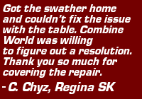 "Testimonial: ""Got the swather home and couldn't fix the issue with the table. Combine World was willing to figure out a resolution. Thank you so much for covering the repair."" - C. Chyz, Regina, SK"